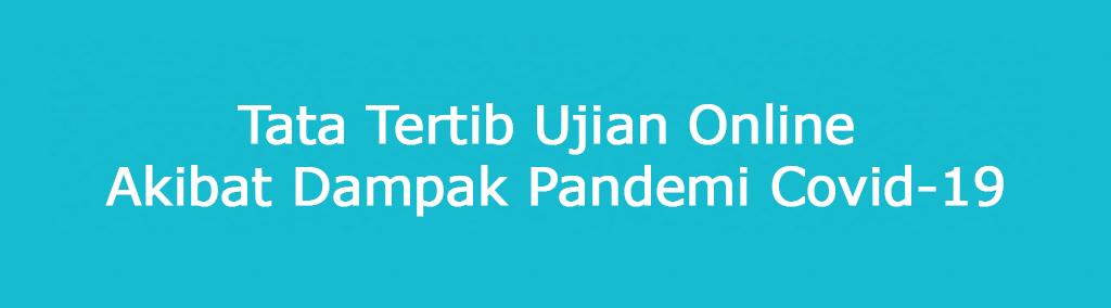 Tata Tertib Ujian Online Akibat Dampak Pandemi Covid-19