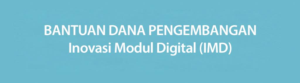 BANTUAN DANA PENGEMBANGAN Inovasi Modul Digital (IMD)